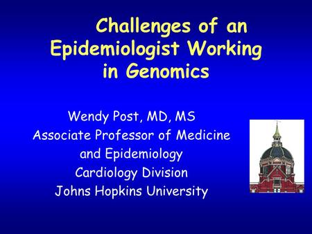 Challenges of an Epidemiologist Working in Genomics Wendy Post, MD, MS Associate Professor of Medicine and Epidemiology Cardiology Division Johns Hopkins.