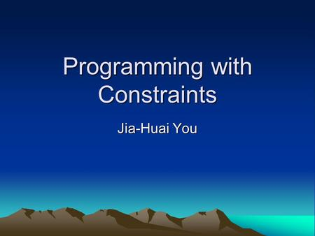 Programming with Constraints Jia-Huai You. Subject of Study Constraint Programming (CP) studies the computational models, languages, and systems for solving.