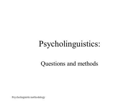 Psycholinguistic methodology Psycholinguistics: Questions and methods.