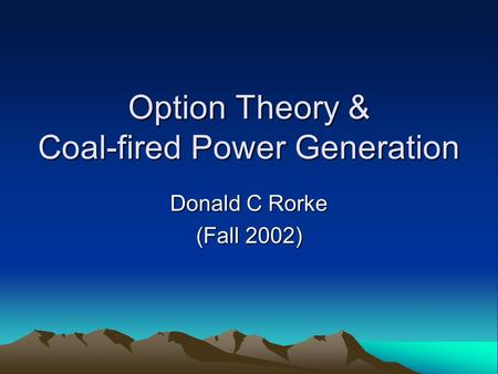 Option Theory & Coal-fired Power Generation Donald C Rorke (Fall 2002)