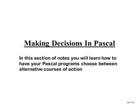 James Tam Making Decisions In Pascal In this section of notes you will learn how to have your Pascal programs choose between alternative courses of action.