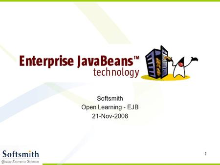 1 Softsmith Open Learning - EJB 21-Nov-2008. 2 Enterprise Java Beans Introduction –Application ServerApplication Server –Java 2 Enterprise EditionJava.