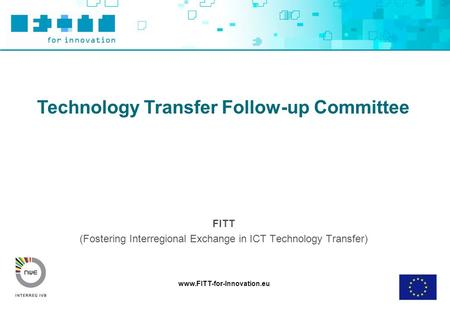 Www.FITT-for-Innovation.eu Technology Transfer Follow-up Committee FITT (Fostering Interregional Exchange in ICT Technology Transfer)