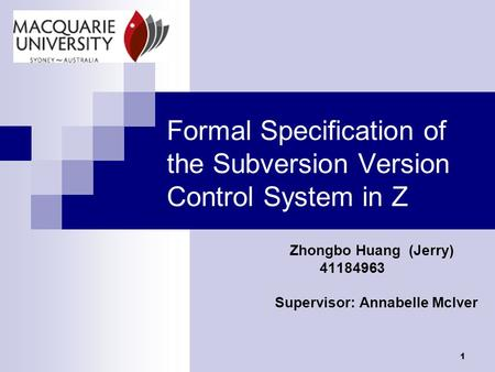 1 Formal Specification of the Subversion Version Control System in Z Zhongbo Huang (Jerry) 41184963 Supervisor: Annabelle McIver.