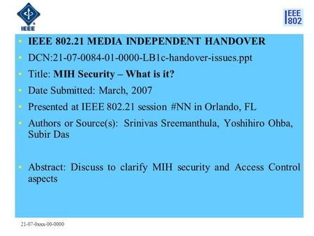 21-07-0xxx-00-0000 IEEE 802.21 MEDIA INDEPENDENT HANDOVER DCN:21-07-0084-01-0000-LB1c-handover-issues.ppt Title: MIH Security – What is it? Date Submitted: