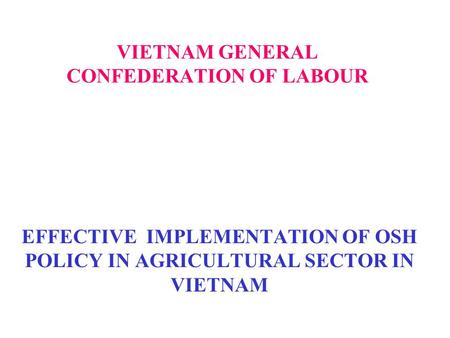 VIETNAM GENERAL CONFEDERATION OF LABOUR EFFECTIVE IMPLEMENTATION OF OSH POLICY IN AGRICULTURAL SECTOR IN VIETNAM.