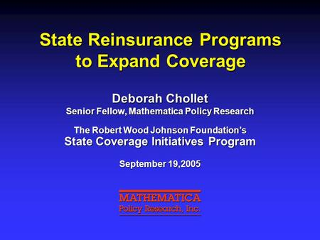 State Reinsurance Programs to Expand Coverage Deborah Chollet Senior Fellow, Mathematica Policy Research The Robert Wood Johnson Foundation's State Coverage.