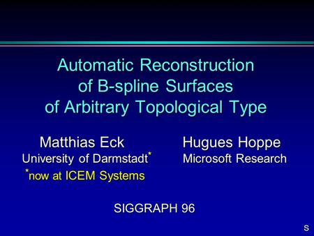 Automatic Reconstruction of B-spline Surfaces of Arbitrary Topological Type Matthias Eck Hugues Hoppe Matthias Eck Hugues Hoppe University of Darmstadt.