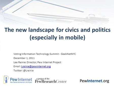 PewInternet.org The new landscape for civics and politics (especially in mobile) Voting Information Technology Summit - GeekNetNYC December 1, 2011 Lee.