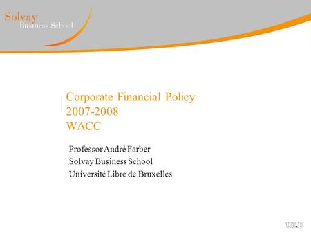 Corporate Financial Policy 2007-2008 WACC Professor André Farber Solvay Business School Université Libre de Bruxelles.
