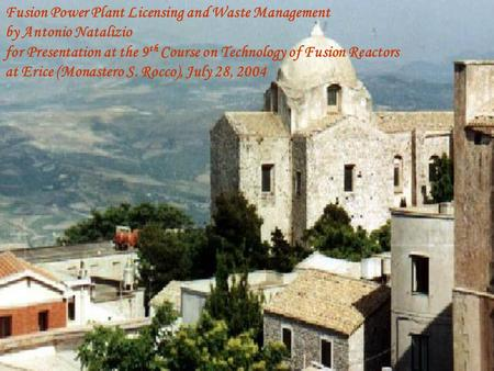 Fusion Power Plant Licensing and Waste Management by Antonio Natalizio for Presentation at the 9 th Course on Technology of Fusion Reactors at Erice (Monastero.