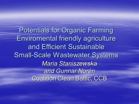 Potentials for Organic Farming Enviromental friendly agriculture and Efficient Sustainable Small-Scale Wastewater Systems Maria Staniszewska and Gunnar.