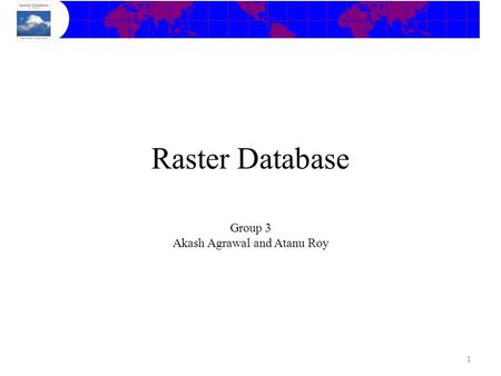 Group 3 Akash Agrawal and Atanu Roy 1 Raster Database.