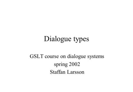 Dialogue types GSLT course on dialogue systems spring 2002 Staffan Larsson.