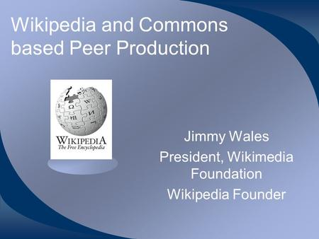 Wikipedia and Commons based Peer Production Jimmy Wales President, Wikimedia Foundation Wikipedia Founder.