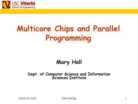 March 18, 2008SSE Meeting 1 Mary Hall Dept. of Computer Science and Information Sciences Institute Multicore Chips and Parallel Programming.