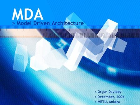 MDA > Model Driven Architecture > Orçun Dayıbaş > December, 2006 > METU, Ankara.