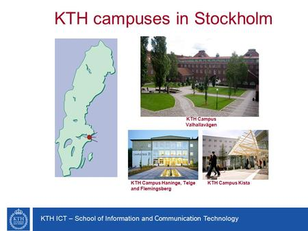 KTH ICT – School of Information and Communication Technology KTH campuses in Stockholm KTH Campus Valhallavägen KTH Campus Haninge, Telge and Flemingsberg.