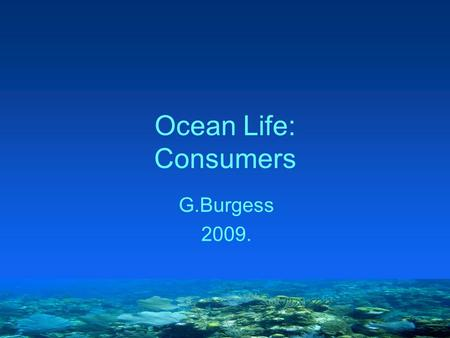 Ocean Life: Consumers G.Burgess 2009.. 3 X 3 Rule Location Plankton: organisms that float Nekton: organisms that swim Benthos: bottom dwellers Food Producers: