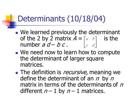 Determinants (10/18/04) We learned previously the determinant of the 2 by 2 matrix A = is the number a d – b c. We need now to learn how to compute the.
