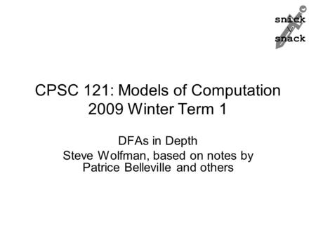 Snick  snack CPSC 121: Models of Computation 2009 Winter Term 1 DFAs in Depth Steve Wolfman, based on notes by Patrice Belleville and others.