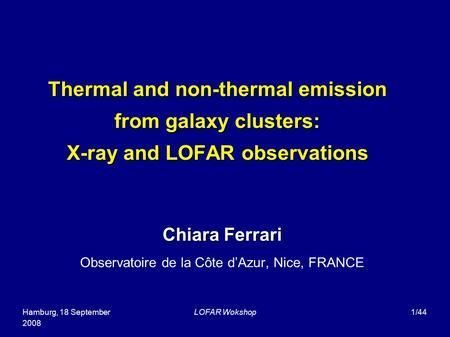 Hamburg, 18 September 2008 LOFAR Wokshop1/44 Thermal and non-thermal emission from galaxy clusters: X-ray and LOFAR observations Chiara Ferrari Observatoire.
