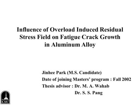 Influence of Overload Induced Residual Stress Field on Fatigue Crack Growth in Aluminum Alloy Jinhee Park (M.S. Candidate) Date of joining Masters' program.