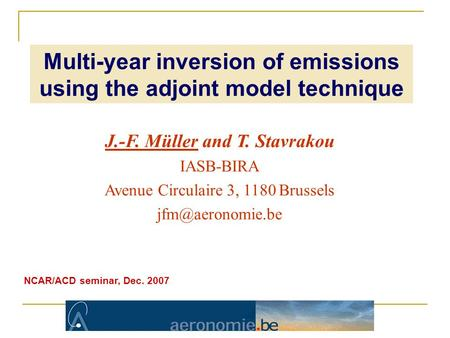 J.-F. Müller and T. Stavrakou IASB-BIRA Avenue Circulaire 3, 1180 Brussels NCAR/ACD seminar, Dec. 2007 Multi-year inversion of emissions.