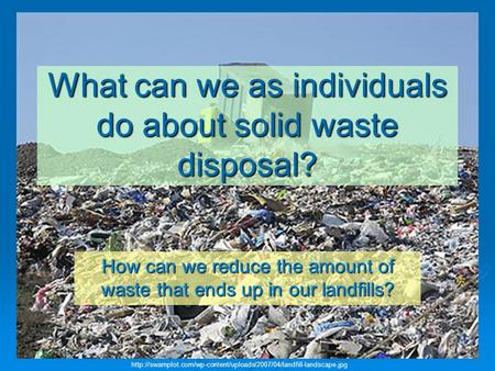 What can we as individuals do about solid waste disposal? How can we reduce the amount of waste that ends up in our landfills?