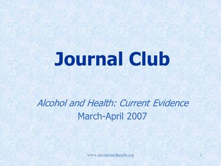 Www.alcoholandhealth.org1 Journal Club Alcohol and Health: Current Evidence March-April 2007.