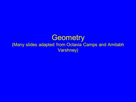 Geometry (Many slides adapted from Octavia Camps and Amitabh Varshney)