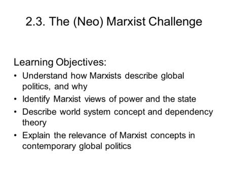 2.3. The (Neo) Marxist Challenge Learning Objectives: Understand how Marxists describe global politics, and why Identify Marxist views of power and the.
