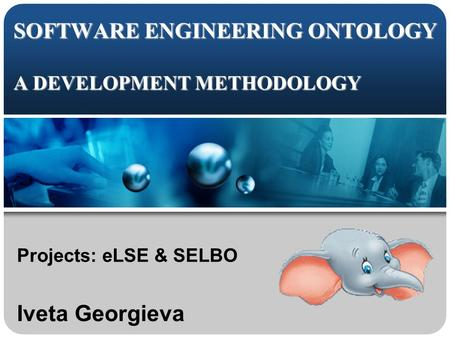 SOFTWARE ENGINEERING ONTOLOGY A DEVELOPMENT METHODOLOGY Projects: eLSE & SELBO Iveta Georgieva.