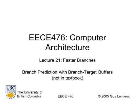 EECE476: Computer Architecture Lecture 21: Faster Branches Branch Prediction with Branch-Target Buffers (not in textbook) The University of British ColumbiaEECE.