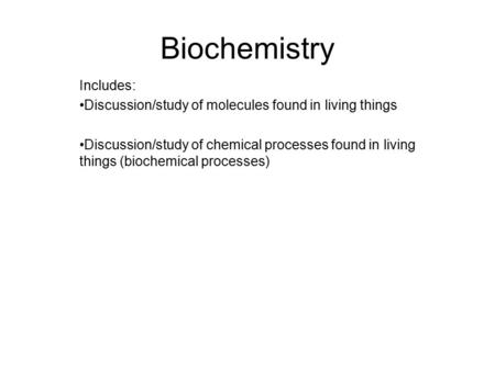 Biochemistry Includes: Discussion/study of molecules found in living things Discussion/study of chemical processes found in living things (biochemical.