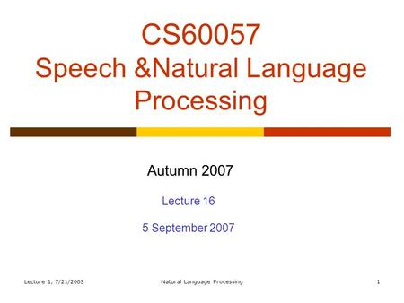Lecture 1, 7/21/2005Natural <strong>Language</strong> Processing1 CS60057 Speech &Natural <strong>Language</strong> Processing Autumn 2007 Lecture 16 5 September 2007.