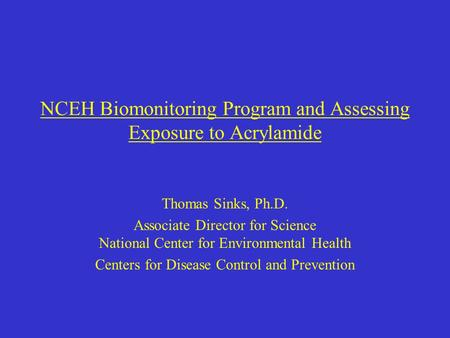 NCEH Biomonitoring Program and Assessing Exposure to Acrylamide Thomas Sinks, Ph.D. Associate Director for Science National Center for Environmental Health.