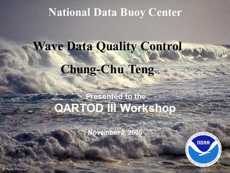 National Data Buoy Center Presented to the QARTOD III Workshop November 2, 2005 Wave Data Quality Control Chung-Chu Teng.