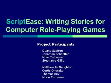 ScriptEase: Writing Stories for Computer Role-Playing Games Project Participants Duane Szafron Jonathan Schaeffer Mike Carbonaro Stephanie Gillis Matthew.