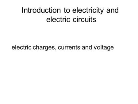 Introduction to electricity and electric circuits electric charges, currents and voltage.