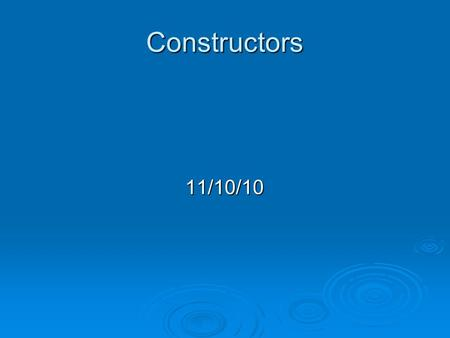 Constructors 11/10/10. Today  Use constructors to initialize objects.  Use const to protect data members.