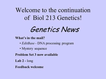 Welcome to the continuation of Biol 213 Genetics! What's in the mail? EditBase - DNA processing program Mystery sequence Problem Set 3 now available Lab.