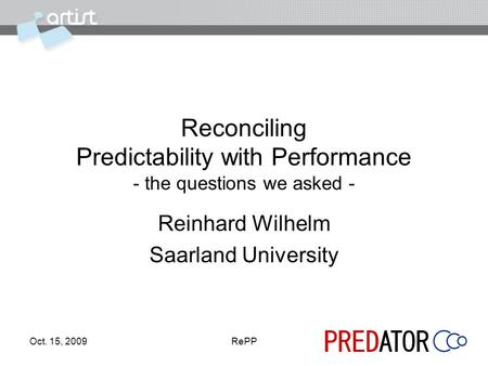 Oct. 15, 2009RePP Reconciling Predictability with Performance - the questions we asked - Reinhard Wilhelm Saarland University.