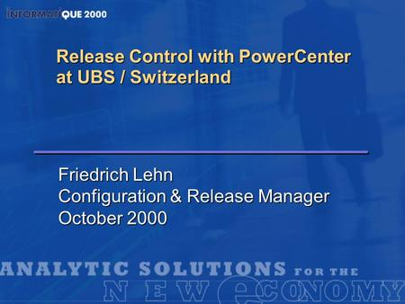 Release Control with PowerCenter at UBS / Switzerland Friedrich Lehn Configuration & Release Manager October 2000.