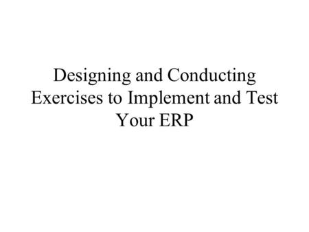 Designing and Conducting Exercises to Implement and Test Your ERP