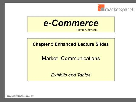 Copyright © 2002 by Marketspace LLC Rayport, Jaworski e-Commerce Chapter 5 Enhanced Lecture Slides Market Communications Exhibits and Tables.