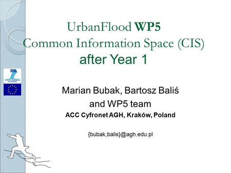UrbanFlood WP5 Common Information Space (CIS) after Year 1 Marian Bubak, Bartosz Baliś and WP5 team ACC Cyfronet AGH, Kraków, Poland
