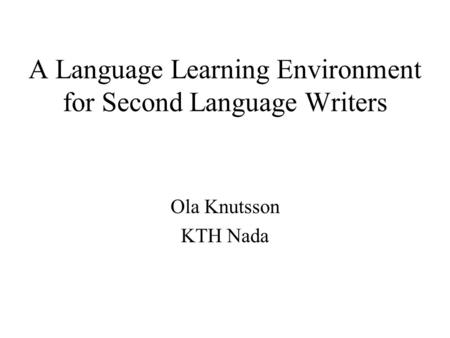 A Language Learning Environment for Second Language Writers Ola Knutsson KTH Nada.