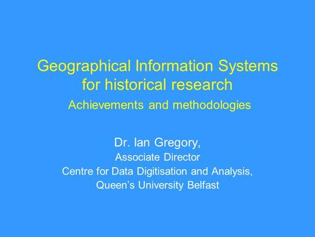 Geographical Information Systems for historical research Achievements and methodologies Dr. Ian Gregory, Associate Director Centre for Data Digitisation.