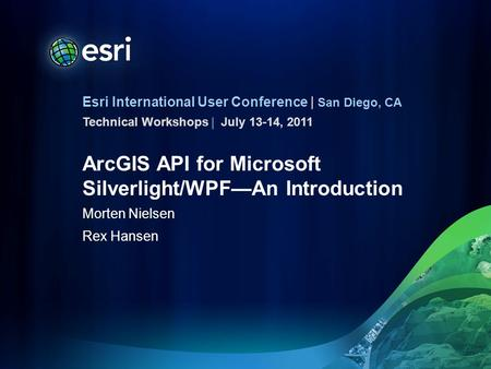 Esri International User Conference | San Diego, CA Technical Workshops | ArcGIS API for Microsoft Silverlight/WPF—An Introduction Morten Nielsen Rex Hansen.